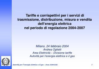Milano, 24 febbraio 2004 Andrea Oglietti Area Elettricit� � Divisione tariffe