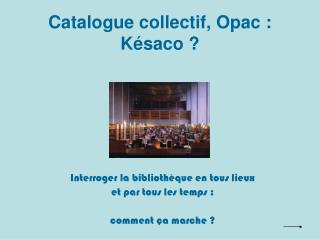Catalogue collectif, Opac : Késaco ?
