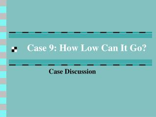 Case 9: How Low Can It Go?