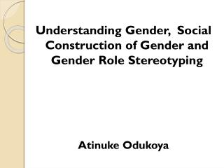 Understanding Gender,  Social Construction of Gender and Gender Role Stereotyping Atinuke Odukoya