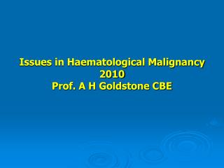 Issues in Haematological Malignancy 2010 Prof. A H Goldstone CBE