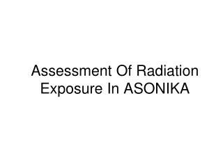 Assessment Of Radiation Exposure In ASONIKA