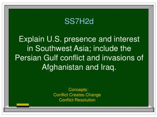 SS7H2d  Explain U.S. presence and interest in Southwest Asia; include the Persian Gulf conflict and invasions of  Afghan
