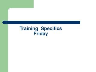 Training  Specifics Friday