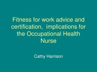Fitness for work advice and  certification,  implications for the Occupational Health Nurse