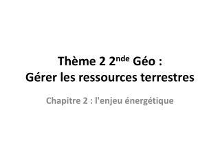 Thème 2 2 nde  Géo :  Gérer les ressources terrestres