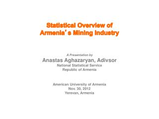 Statistical Overview of  Armenia ' s Mining Industry A Presentation by