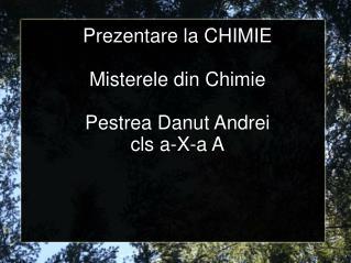 Prezentare la CHIMIE Misterele din Chimie Pestrea Danut Andrei cls a-X-a A