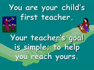 You are your child's first teacher. Your teacher's goal is simple; to help you reach yours.