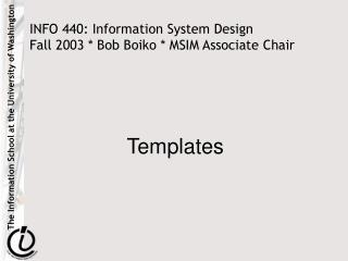 INFO 440: Information System Design  Fall 2003 * Bob Boiko * MSIM Associate Chair