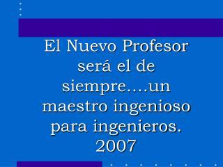 El Nuevo Profesor  será el de siempre….un maestro ingenioso para ingenieros. 2007