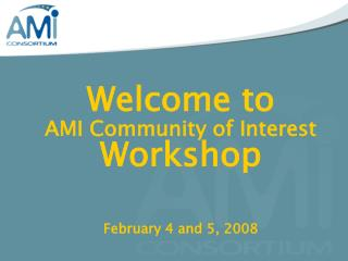 Welcome to AMI Community of Interest  Workshop February 4 and 5, 2008