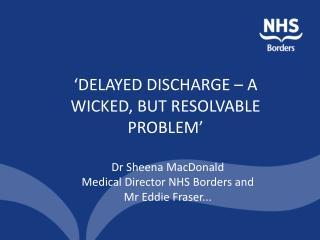 Dr Sheena MacDonald  Medical Director NHS Borders and  Mr Eddie Fraser...