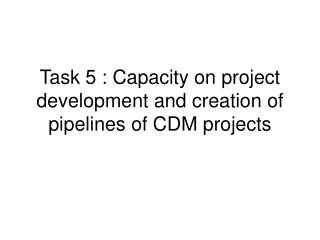 Task 5 : Capacity on project development and creation of pipelines of CDM projects