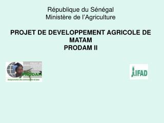 République du Sénégal Ministère de l'Agriculture PROJET DE DEVELOPPEMENT AGRICOLE DE MATAM