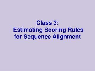 Class 3:   Estimating Scoring Rules for Sequence Alignment