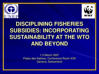 DISCIPLINING FISHERIES SUBSIDIES: INCORPORATING SUSTAINABILITY AT THE WTO AND BEYOND  1-2 March 2007 Palais des Nations,