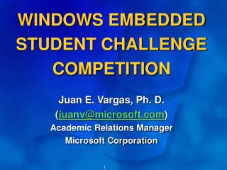 WINDOWS EMBEDDED STUDENT CHALLENGE COMPETITION  Juan E. Vargas, Ph. D. juanvmicrosoft  Academic Relations Manager Micros