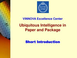 VINNOVA Excellence Center Ubiquitous Intelligence in  Paper and Package Short Introduction
