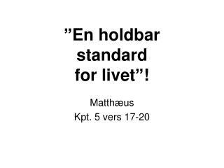 """En holdbar  standard  for livet""!"