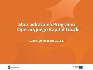Stan wdrażania Programu Operacyjnego Kapitał Ludzki  Lublin, 29 listopada 2011 r.