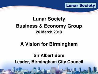 Lunar Society  Business & Economy Group 26 March 2013 A Vision for Birmingham Sir Albert Bore