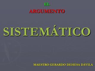 EL ARGUMENTO SISTEMÁTICO MAESTRO GERARDO DEHESA DÁVILA