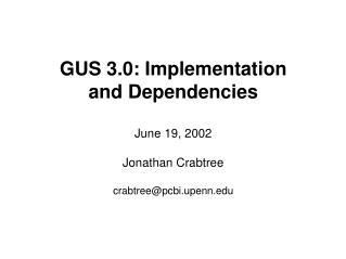 GUS 3.0: Implementation and Dependencies June 19, 2002 Jonathan Crabtree crabtree@pcbi.upenn