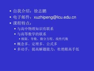自我介绍:徐志鹏 电子邮件: xuzhipeng@lcu 课程特点: 与高中物理知识有联系 与高等数学的联系 极限、导数、微分方程、线性代数 概念多、定理多、公式多