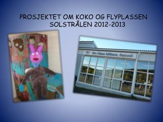 PROSJEKTET OM KOKO OG FLYPLASSEN SOLSTRÅLEN 2012-2013