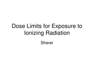 Dose Limits for Exposure to Ionizing Radiation