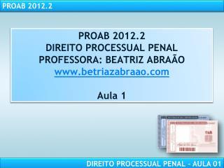 PROAB 2012.2 DIREITO PROCESSUAL PENAL PROFESSORA: BEATRIZ ABRA�O betriazabraao Aula 1