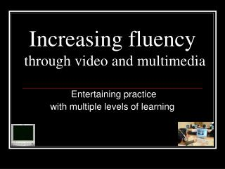 Increasing fluency through video and multimedia