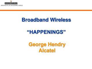 "Broadband Wireless  ""HAPPENINGS""  George Hendry Alcatel"