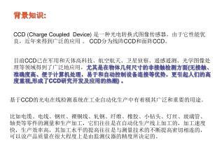 CCD (Charge  Coupled  Device) 是一种光电转换式图像传感器。由于它性能优良,近年来得到广泛的应用 。 CCD 分为线阵 CCD 和面阵 CCD 。