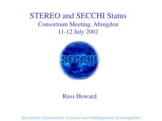 STEREO and SECCHI Status Consortium Meeting, Abingdon 11-12 July 2001