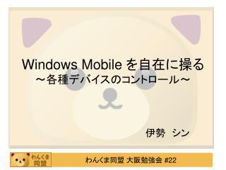 Windows Mobile  を自在に操る 〜 各種デバイスのコントロール 〜
