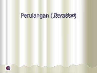 Perulangan  ( Iteration )