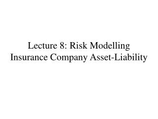 Lecture 8: Risk Modelling Insurance Company Asset-Liability