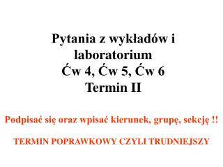 Pytania z wykładów i laboratorium  Ćw 4, Ćw 5, Ćw 6 Termin II