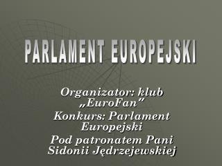 "Organizator: klub  "" EuroFan "" Konkurs: Parlament Europejski"