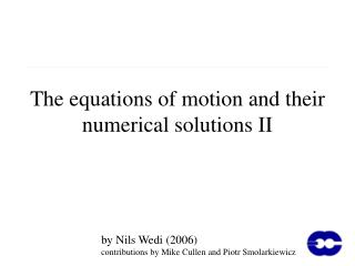 The equations of motion and their numerical solutions II