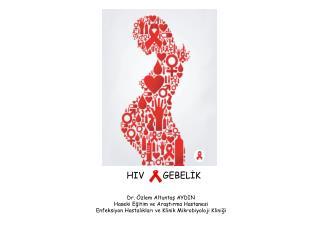 HIV       GEBELİK Dr. Özlem Altuntaş AYDIN Haseki Eğitim ve Araştırma Hastanesi