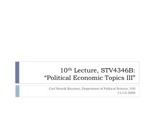 "10 th  Lecture, STV4346B:  ""Political Economic Topics III"""