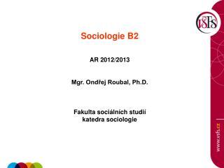 Sociologie B2   AR 2012/2013 Mgr. Ondřej Roubal, Ph.D. Fakulta sociálních studií