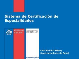 Sistema de Certificación de Especialidades Luis Romero Strooy Superintendente de Salud
