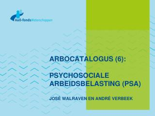 ARBOCATALOGUS (6):  PSYCHOSOCIALE ARBEIDSBELASTING (PSA) JOS� WALRAVEN EN ANDR� VERBEEK