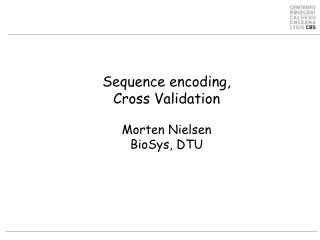 Sequence encoding,  Cross Validation Morten Nielsen BioSys, DTU