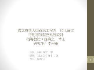 國立東 華大學 資訊工程系 碩士論文 行動導航服務 系統設計 指導教授 :羅壽之 博士 研究生:李采蕙