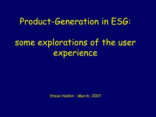 Product-Generation in ESG: some explorations of the user experience Steve Hankin – March, 2007